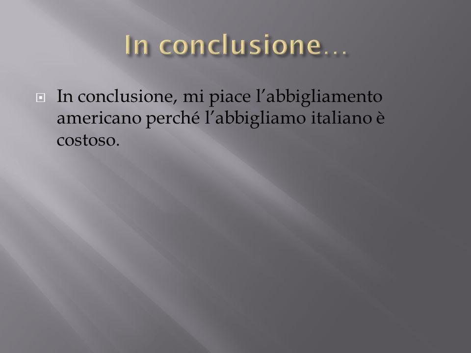  In conclusione, mi piace l'abbigliamento americano perché l'abbigliamo italiano è costoso.