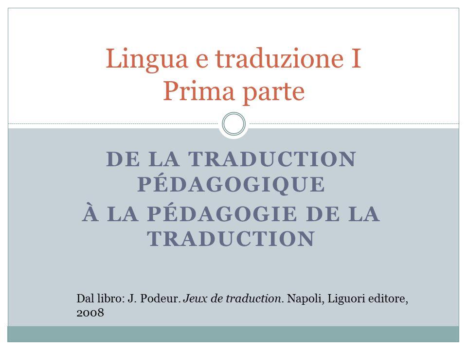 DE LA TRADUCTION PÉDAGOGIQUE À LA PÉDAGOGIE DE LA TRADUCTION Lingua e traduzione I Prima parte Dal libro: J.