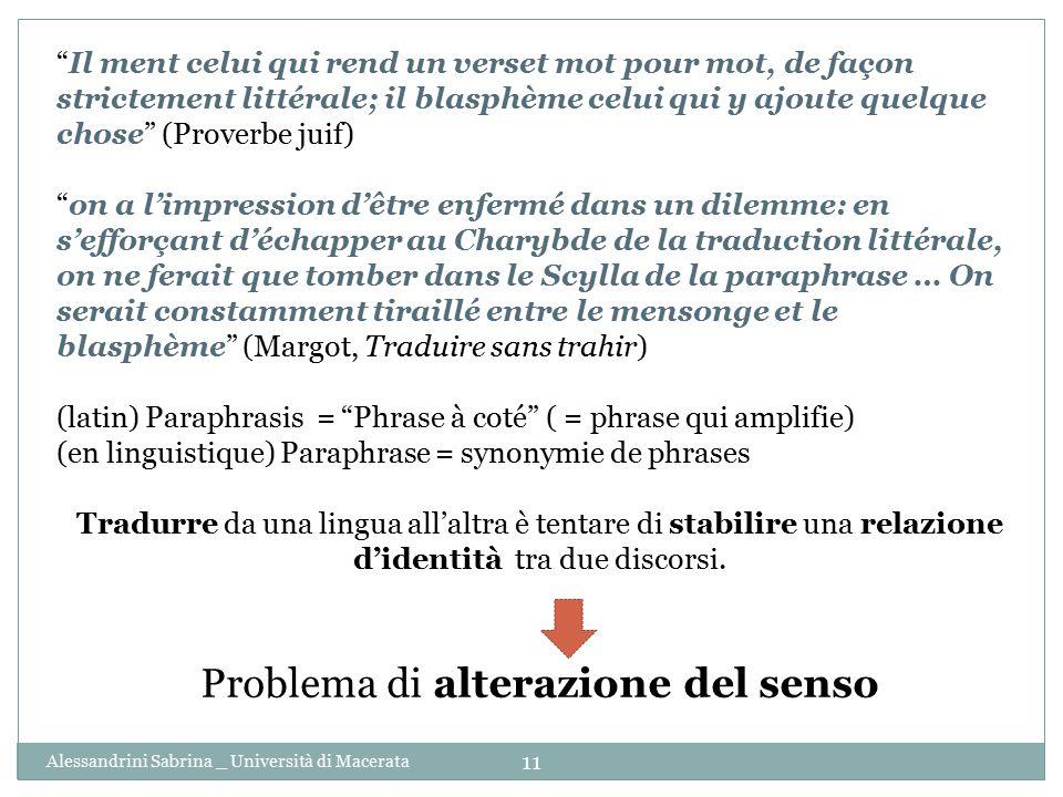 Alessandrini Sabrina _ Università di Macerata 11 Il ment celui qui rend un verset mot pour mot, de façon strictement littérale; il blasphème celui qui y ajoute quelque chose (Proverbe juif) on a l'impression d'être enfermé dans un dilemme: en s'efforçant d'échapper au Charybde de la traduction littérale, on ne ferait que tomber dans le Scylla de la paraphrase … On serait constamment tiraillé entre le mensonge et le blasphème (Margot, Traduire sans trahir) (latin) Paraphrasis = Phrase à coté ( = phrase qui amplifie) (en linguistique) Paraphrase = synonymie de phrases Tradurre da una lingua all'altra è tentare di stabilire una relazione d'identità tra due discorsi.