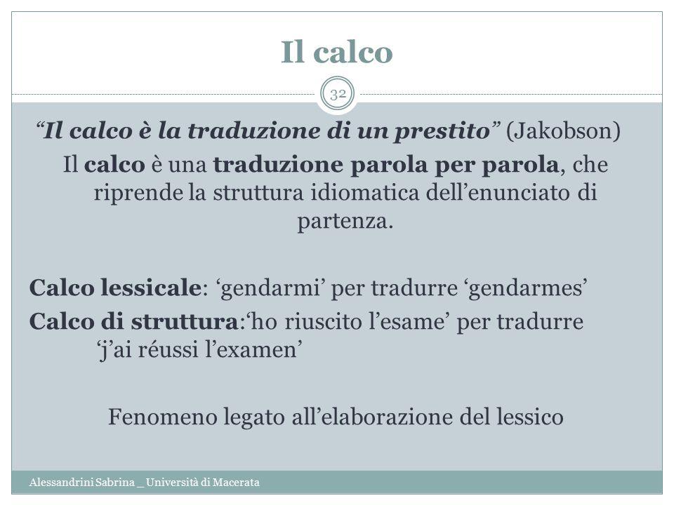 Il calco Alessandrini Sabrina _ Università di Macerata 32 Il calco è la traduzione di un prestito (Jakobson) Il calco è una traduzione parola per parola, che riprende la struttura idiomatica dell'enunciato di partenza.