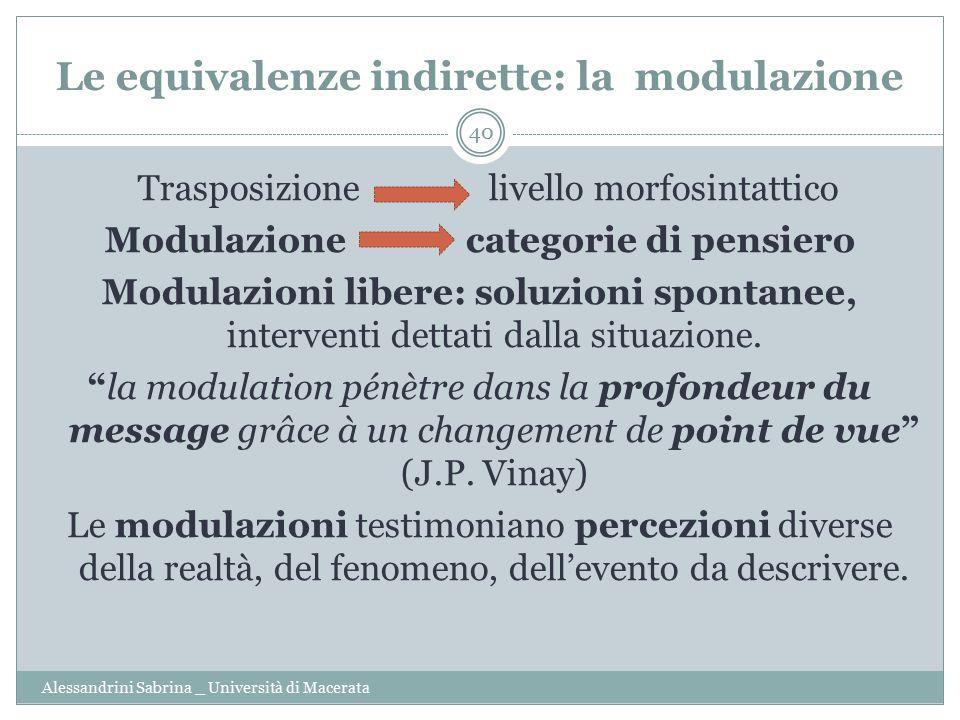Le equivalenze indirette: la modulazione Alessandrini Sabrina _ Università di Macerata 40 Trasposizione livello morfosintattico Modulazione categorie di pensiero Modulazioni libere: soluzioni spontanee, interventi dettati dalla situazione.