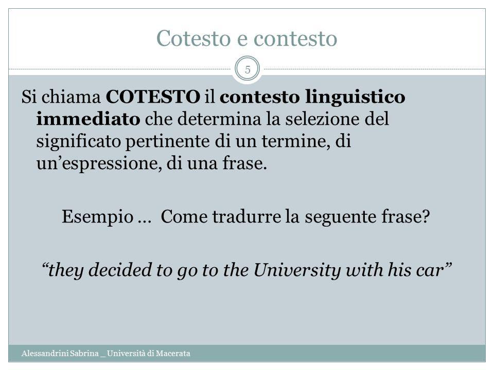 Cotesto e contesto Alessandrini Sabrina _ Università di Macerata 5 Si chiama COTESTO il contesto linguistico immediato che determina la selezione del significato pertinente di un termine, di un'espressione, di una frase.