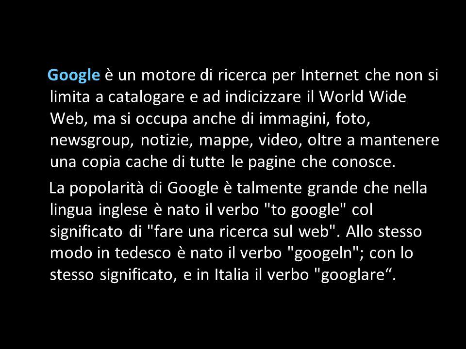 Google è un motore di ricerca per Internet che non si limita a catalogare e ad indicizzare il World Wide Web, ma si occupa anche di immagini, foto, newsgroup, notizie, mappe, video, oltre a mantenere una copia cache di tutte le pagine che conosce.
