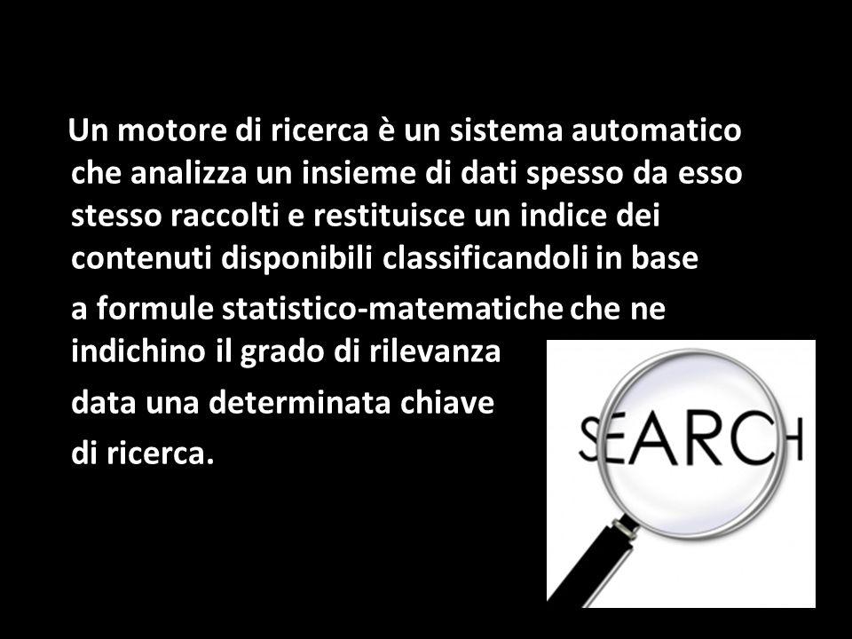 Un motore di ricerca è un sistema automatico che analizza un insieme di dati spesso da esso stesso raccolti e restituisce un indice dei contenuti disponibili classificandoli in base a formule statistico-matematiche che ne indichino il grado di rilevanza data una determinata chiave di ricerca.