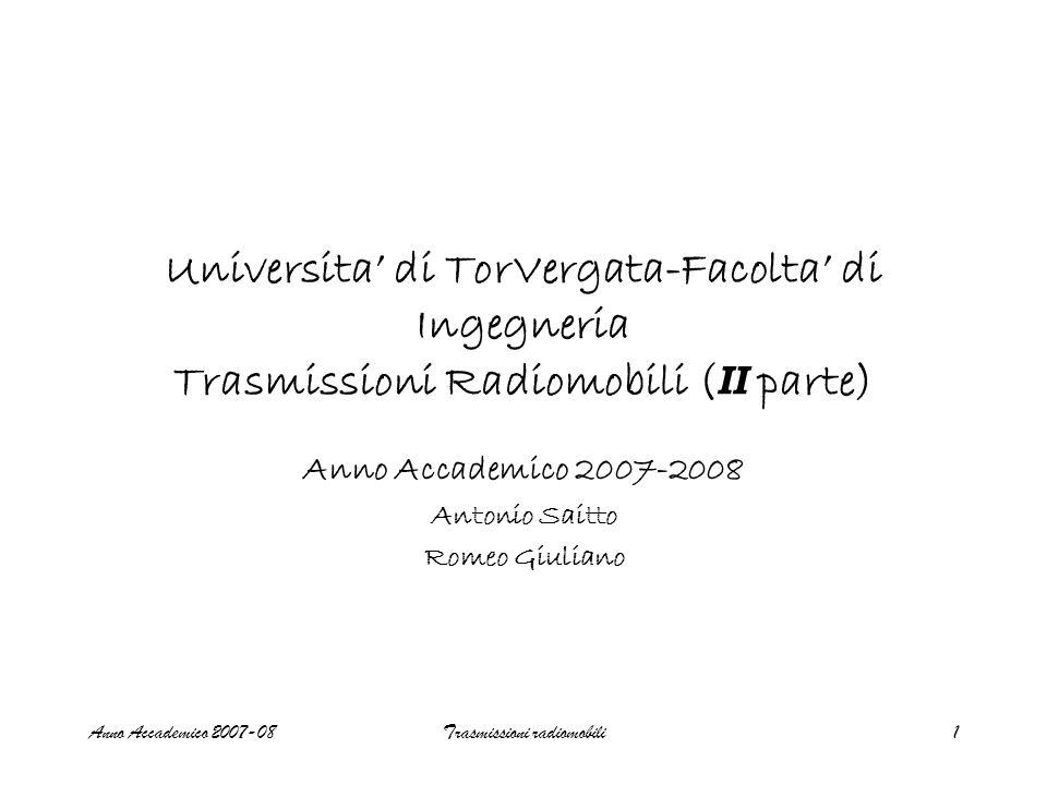 Anno Accademico 2007-08Trasmissioni radiomobili1 Universita' di TorVergata-Facolta' di Ingegneria Trasmissioni Radiomobili ( II parte) Anno Accademico 2007-2008 Antonio Saitto Romeo Giuliano