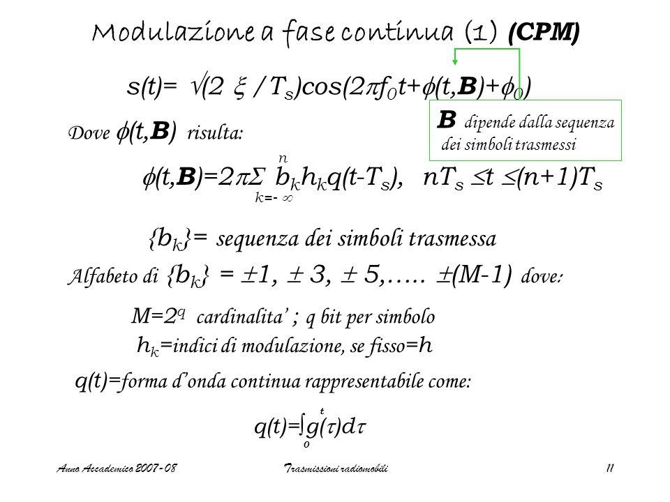 Anno Accademico 2007-08Trasmissioni radiomobili11 Modulazione a fase continua (1) (CPM) s(t)=  (2  /T s )cos(2  f 0 t+  (t, B )+  0 ) Dove  (t, B ) risulta:  (t, B )=2  b k h k q(t-T s ), nT s  t  (n+1)T s n k=-  {b k }= sequenza dei simboli trasmessa Alfabeto di {b k } =  1,  3,  5,…..