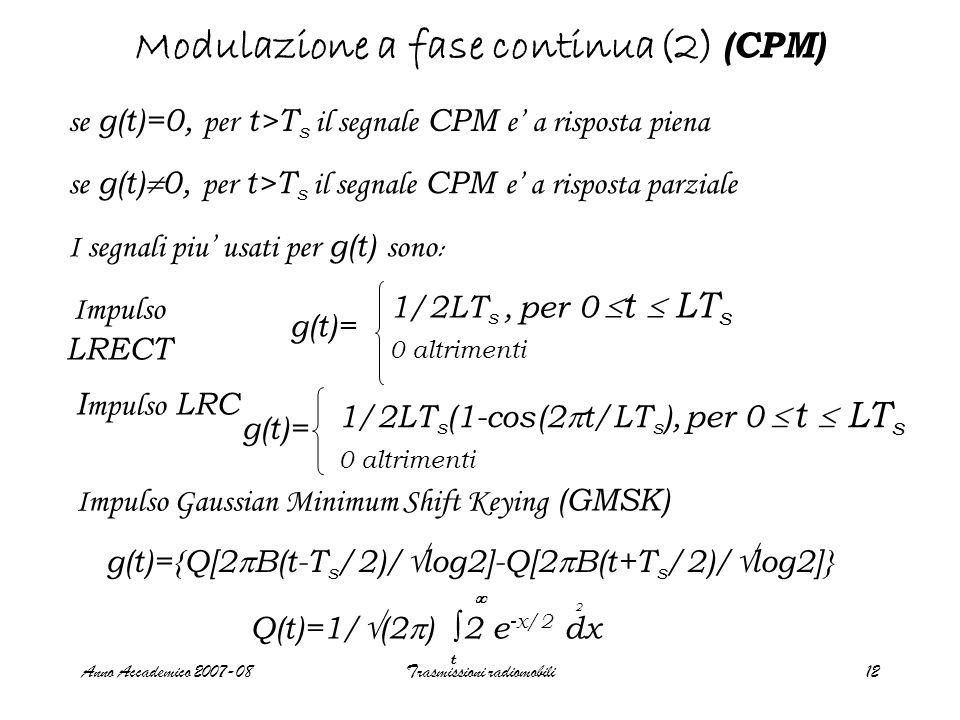 Anno Accademico 2007-08Trasmissioni radiomobili12 Modulazione a fase continua(2) (CPM) se g(t)=0, per t>T s il segnale CPM e' a risposta piena se g(t)  0, per t>T s il segnale CPM e' a risposta parziale I segnali piu' usati per g(t) sono : Impulso LRECT I mpulso LRC Impulso Gaussian Minimum Shift Keying (GMSK) g(t)= 1/2LT s, per 0  t  LT s 0 altrimenti g(t)= 1/2LT s (1-cos(2  t/LT s ), per 0  t  LT s 0 altrimenti g(t)={Q[2  B(t-T s /2)/  log2]-Q[2  B(t+T s /2)/  log2]} Q(t)=1/  (2  ) ∫ 2 e -x/2 dx 2  t