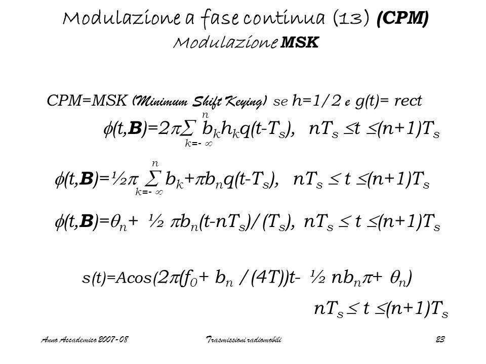 Anno Accademico 2007-08Trasmissioni radiomobili23 Modulazione a fase continua (13) (CPM) Modulazione MSK CPM=MSK (Minimum Shift Keying) se h=1/2 e g(t)= rect  (t, B )=  n + ½  b n (t-nT s )/(T s ), nT s  t  (n+1)T s  (t, B )=½   b k +  b n q(t-T s ), nT s  t  (n+1)T s n k=-   (t, B )=2  b k h k q(t-T s ), nT s  t  (n+1)T s n k=-  s(t)=Acos( 2  (f 0 + b n /(4T))t- ½ nb n  +  n ) nT s  t  (n+1)T s