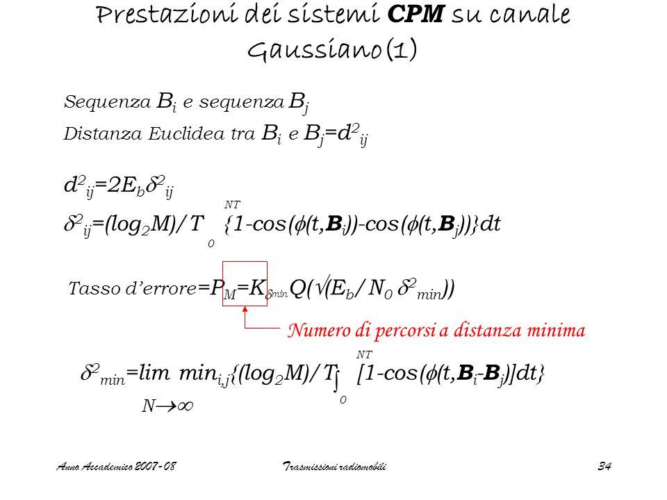 Anno Accademico 2007-08Trasmissioni radiomobili34 Prestazioni dei sistemi CPM su canale Gaussiano(1) Sequenza B i e sequenza B j Distanza Euclidea tra B i e B j =d 2 ij d 2 ij =2E b  2 ij  2 ij =(log 2 M)/T {1-cos(  (t, B i ))-cos(  (t, B j ))}dt 0 NT  2 min =lim min i,j {(log 2 M)/T [1-cos(  (t, B i - B j )]dt} ∫ 0 NT N  Tasso d'errore =P M =K  min Q(  (E b /N 0  2 min )) Numero di percorsi a distanza minima