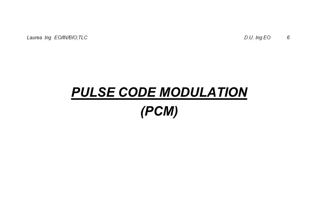 Laurea Ing EO/IN/BIO;TLC D.U. Ing EO 6 PULSE CODE MODULATION (PCM)