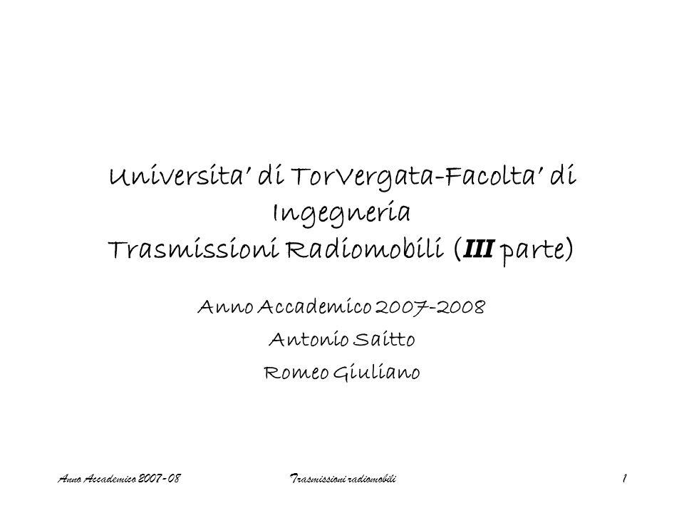 Anno Accademico 2007-08Trasmissioni radiomobili1 Universita' di TorVergata-Facolta' di Ingegneria Trasmissioni Radiomobili ( III parte) Anno Accademico 2007-2008 Antonio Saitto Romeo Giuliano
