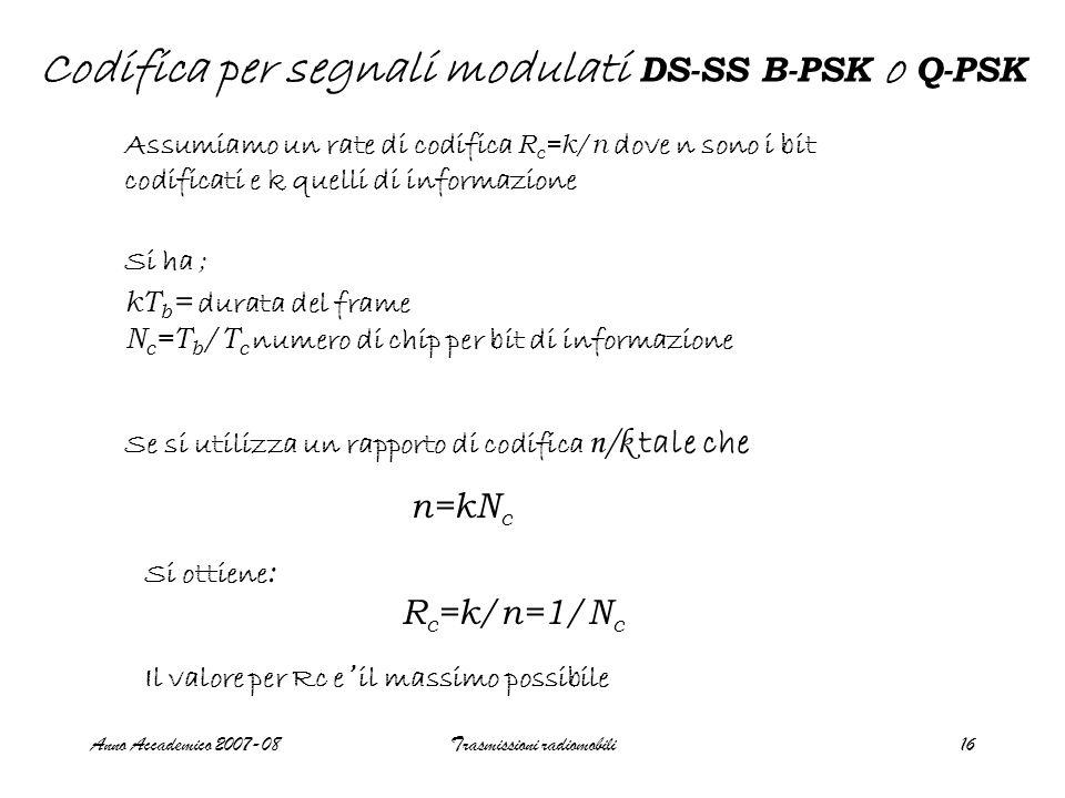 Anno Accademico 2007-08Trasmissioni radiomobili16 Codifica per segnali modulati DS-SS B-PSK o Q-PSK Assumiamo un rate di codifica R c =k/n dove n sono i bit codificati e k quelli di informazione Si ha ; kT b = durata del frame N c =T b /T c numero di chip per bit di informazione Se si utilizza un rapporto di codifica n/k tale che n=kN c Si ottiene : R c =k/n=1/N c Il valore per Rc e ' il massimo possibile
