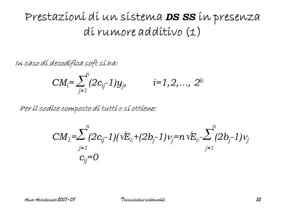 Anno Accademico 2007-08Trasmissioni radiomobili22 Prestazioni di un sistema DS SS in presenza di rumore additivo (1) In caso di decodifica soft si ha: CM i = (2c ij -1)y j, i=1,2,…, 2 k  j=1 n Per il codice composto di tutti 0 si ottiene: CM 1 = (2c ij -1)(  E c +(2b j -1) j =n  E c - (2b j -1) j  j=1 n c ij =0  j=1 n
