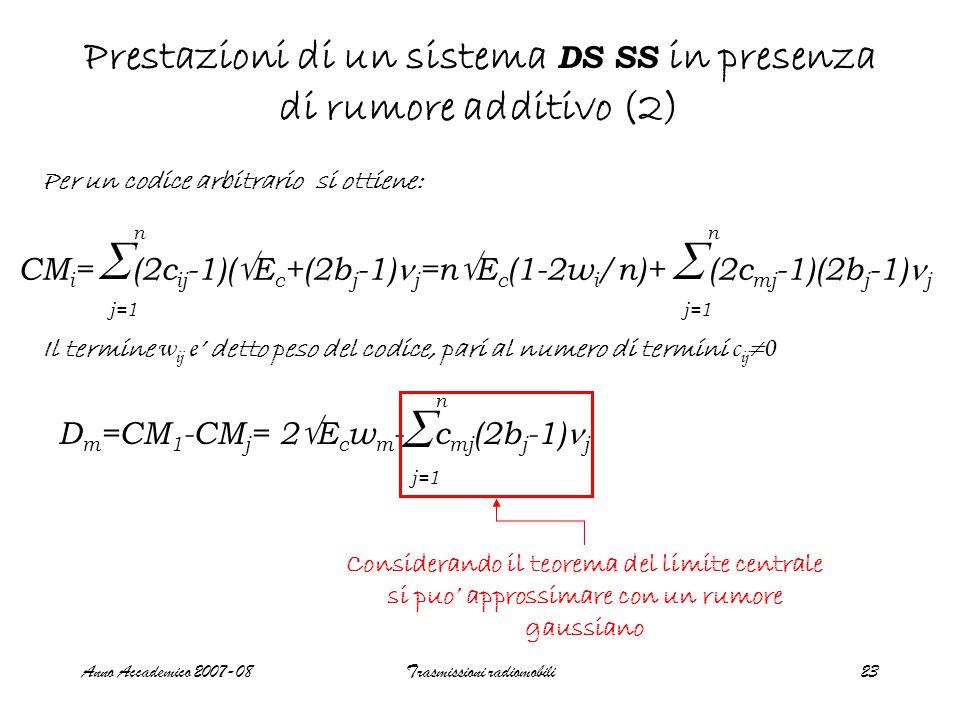 Anno Accademico 2007-08Trasmissioni radiomobili23 Prestazioni di un sistema DS SS in presenza di rumore additivo (2) Il termine w ij e ' detto peso del codice, pari al numero di termini c ij  0 CM i = (2c ij -1)(  E c +(2b j -1) j =n  E c (1-2w i /n)+ (2c mj -1)(2b j -1) j  j=1 n  n Per un codice arbitrario si ottiene: D m =CM 1 -CM j = 2  E c w m - c mj (2b j -1) j  j=1 n Considerando il teorema del limite centrale si puo' approssimare con un rumore gaussiano