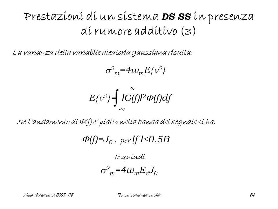 Anno Accademico 2007-08Trasmissioni radiomobili24 Prestazioni di un sistema DS SS in presenza di rumore additivo (3) La varianza della variabile aleatoria gaussiana risulta:  2 m =4w m E{ 2 } E{ 2 }= I G(f) I 2  (f)df ∫ --  Se l'andamento di  (f) e' piatto nella banda del segnale si ha ;  (f)=J 0, per I f I  0.5B E quindi  2 m =4w m E c J 0