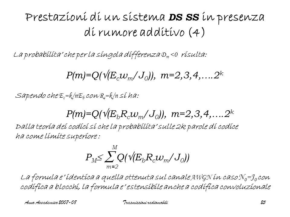 Anno Accademico 2007-08Trasmissioni radiomobili25 Prestazioni di un sistema DS SS in presenza di rumore additivo (4) La probabilita' che per la singola differenza D m <0 risulta: P(m)=Q(  (E c w m /J 0 )), m=2,3,4,….2 k Dalla teoria dei codici si che la probabilita' sulle 2k parole di codice ha come limite superiore : Sapendo che E c =k/nE b con R c =k/n si ha: P(m)=Q(  (E b R c w m /J 0 )), m=2,3,4,….2 k P M  Q(  (E b R c w m /J 0 ))  m=2 M La fornula e' identica a quella ottenuta sul canale AWGN in caso N 0 =J 0 con codifica a blocchi, la formula e' estensibile anche a codifica convoluzionale