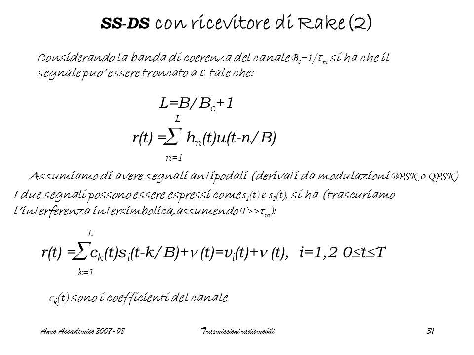 Anno Accademico 2007-08Trasmissioni radiomobili31 SS-DS con ricevitore di Rake(2) r(t) = h n (t)u(t-n/B)  n=1 L Considerando la banda di coerenza del canale B c =1/  m si ha che il segnale puo' essere troncato a L tale che: L=B/B c +1 Assumiamo di avere segnali antipodali (derivati da modulazioni BPSK o QPSK ) I due segnali possono essere espressi come s 1 (t) e s 2 (t), si ha (trascuriamo l'interferenza intersimbolica,assumendo T>>  m ): r(t) = c k (t)s i (t-k/B)+ (t)=v i (t)+ (t), i=1,2 0  t  T  k=1 L c k (t) sono i coefficienti del canale