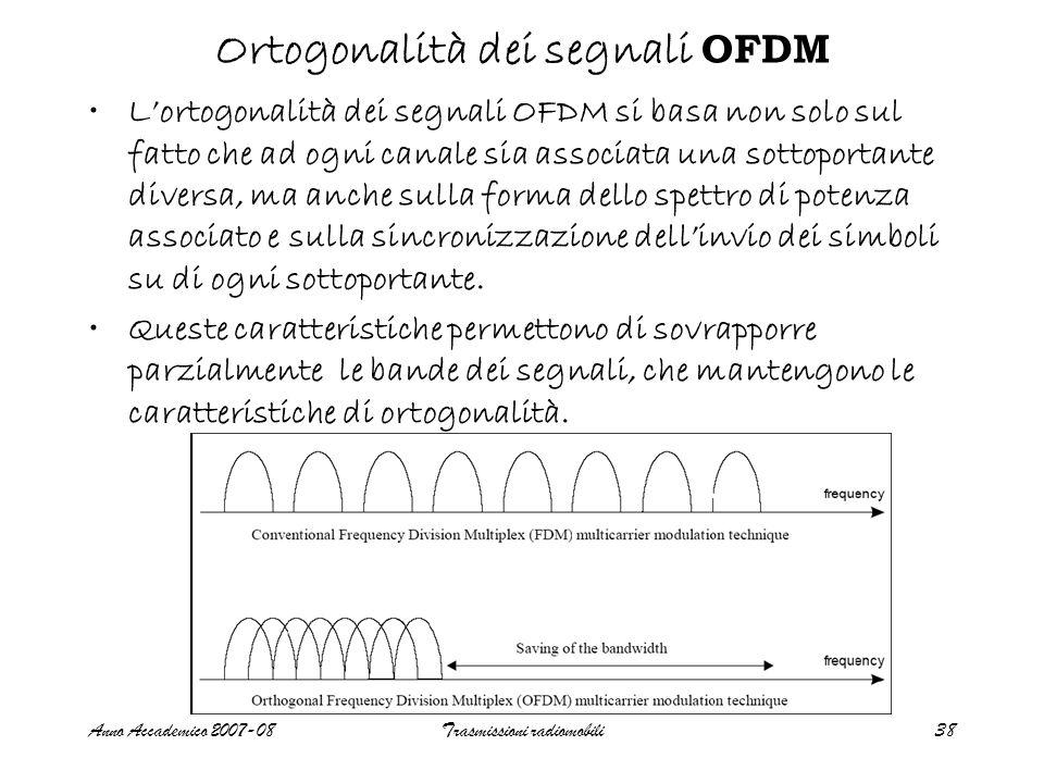 Anno Accademico 2007-08Trasmissioni radiomobili38 Ortogonalità dei segnali OFDM L'ortogonalità dei segnali OFDM si basa non solo sul fatto che ad ogni canale sia associata una sottoportante diversa, ma anche sulla forma dello spettro di potenza associato e sulla sincronizzazione dell'invio dei simboli su di ogni sottoportante.