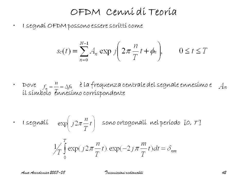 Anno Accademico 2007-08Trasmissioni radiomobili42 I segnai OFDM possono essere scritti come Dove è la frequenza centrale del segnale ennesimo e il simbolo ennesimo corrispondente I segnali sono ortogonali nel periodo [0, T ] OFDM Cenni di Teoria