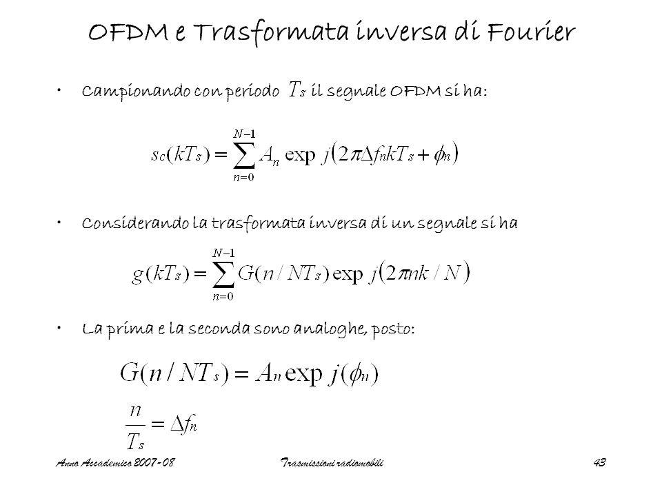 Anno Accademico 2007-08Trasmissioni radiomobili43 OFDM e Trasformata inversa di Fourier Campionando con periodo il segnale OFDM si ha: Considerando la trasformata inversa di un segnale si ha La prima e la seconda sono analoghe, posto:
