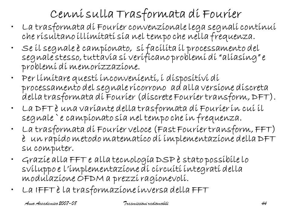 Anno Accademico 2007-08Trasmissioni radiomobili44 Cenni sulla Trasformata di Fourier La trasformata di Fourier convenzionale lega segnali continui che risultano illimitati sia nel tempo che nella frequenza.