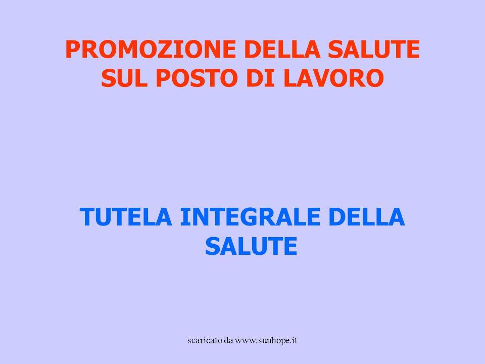 PROMOZIONE DELLA SALUTE SUL POSTO DI LAVORO TUTELA INTEGRALE DELLA SALUTE scaricato da www.sunhope.it