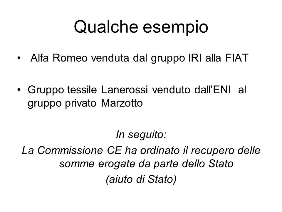 Qualche esempio Alfa Romeo venduta dal gruppo IRI alla FIAT Gruppo tessile Lanerossi venduto dall'ENI al gruppo privato Marzotto In seguito: La Commissione CE ha ordinato il recupero delle somme erogate da parte dello Stato (aiuto di Stato)