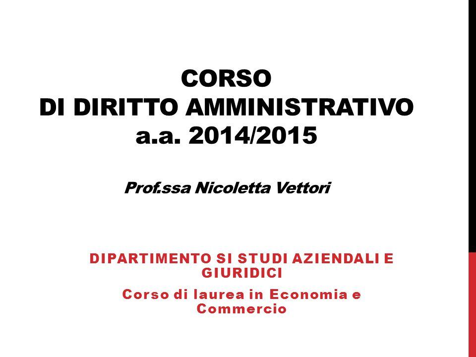 CORSO DI DIRITTO AMMINISTRATIVO a.a. 2014/2015 Prof.ssa Nicoletta Vettori DIPARTIMENTO SI STUDI AZIENDALI E GIURIDICI Corso di laurea in Economia e Co