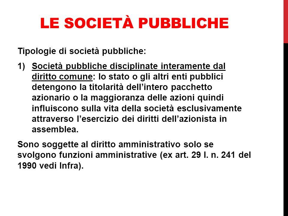 LE SOCIETÀ PUBBLICHE Tipologie di società pubbliche: 1)Società pubbliche disciplinate interamente dal diritto comune: lo stato o gli altri enti pubbli