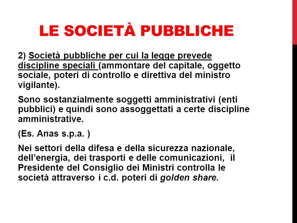 LE SOCIETÀ PUBBLICHE 2) Società pubbliche per cui la legge prevede discipline speciali (ammontare del capitale, oggetto sociale, poteri di controllo e