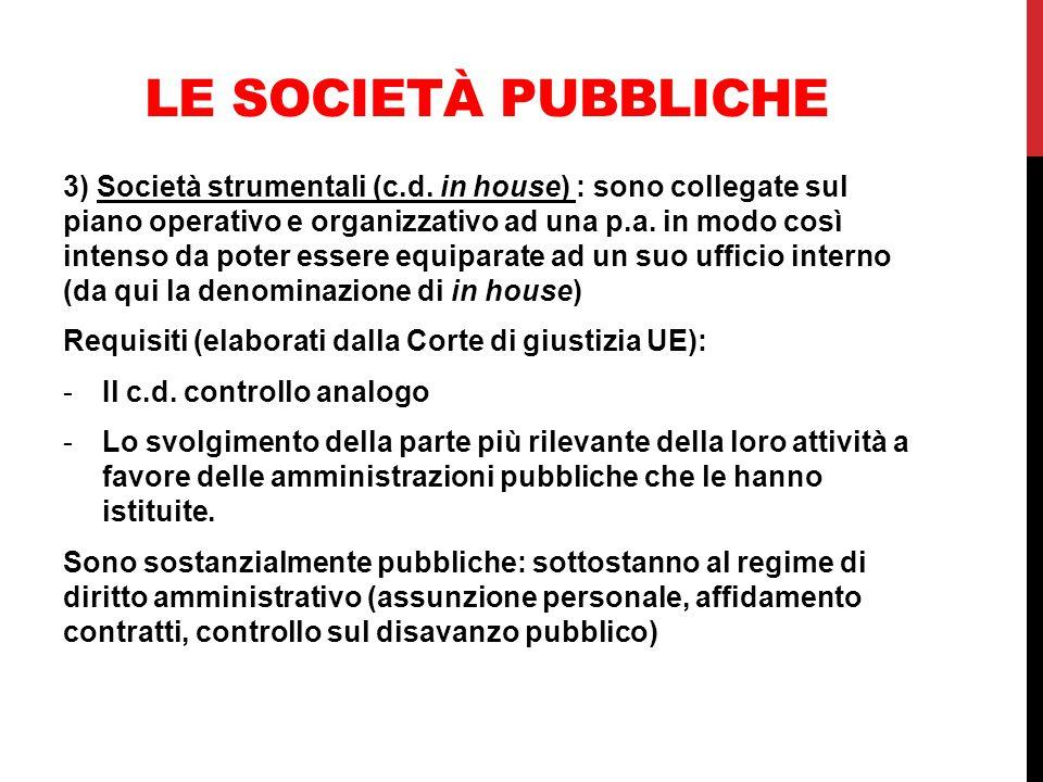 LE SOCIETÀ PUBBLICHE 3) Società strumentali (c.d. in house) : sono collegate sul piano operativo e organizzativo ad una p.a. in modo così intenso da p