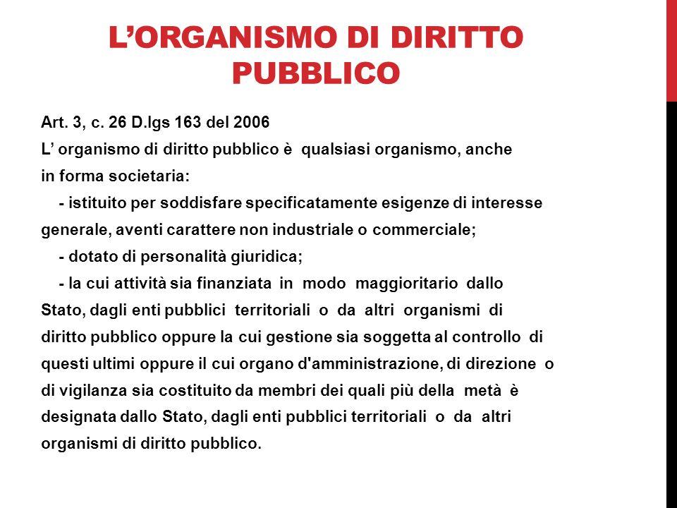 L'ORGANISMO DI DIRITTO PUBBLICO Art. 3, c. 26 D.lgs 163 del 2006 L' organismo di diritto pubblico è qualsiasi organismo, anche in forma societaria: -