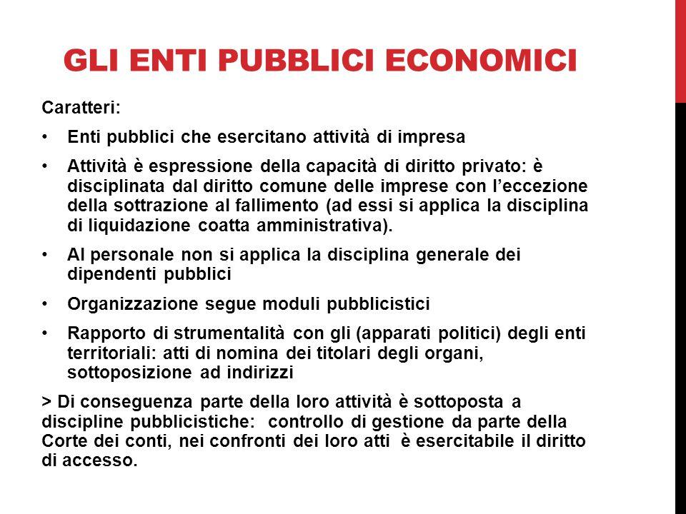 GLI ENTI PUBBLICI ECONOMICI Caratteri: Enti pubblici che esercitano attività di impresa Attività è espressione della capacità di diritto privato: è di