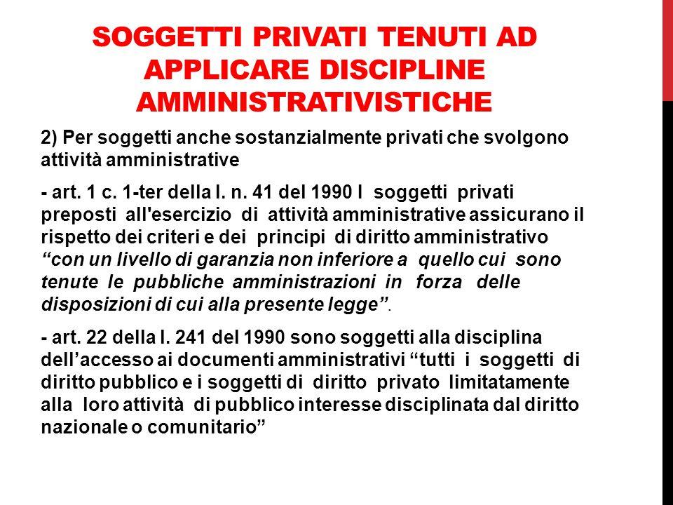 SOGGETTI PRIVATI TENUTI AD APPLICARE DISCIPLINE AMMINISTRATIVISTICHE 2) Per soggetti anche sostanzialmente privati che svolgono attività amministrativ