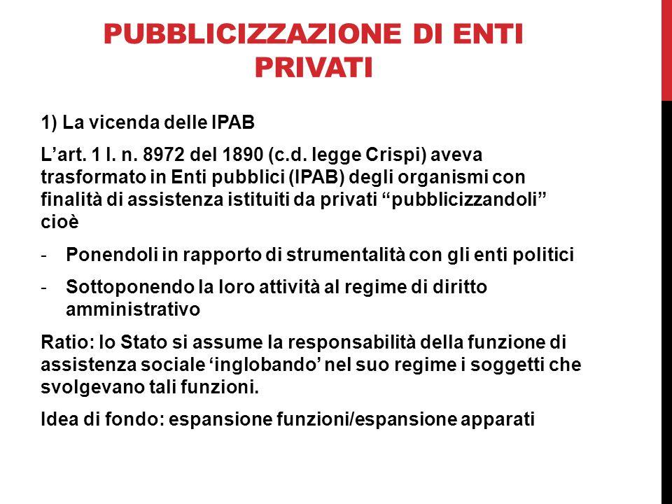 PUBBLICIZZAZIONE DI ENTI PRIVATI 1) La vicenda delle IPAB L'art. 1 l. n. 8972 del 1890 (c.d. legge Crispi) aveva trasformato in Enti pubblici (IPAB) d