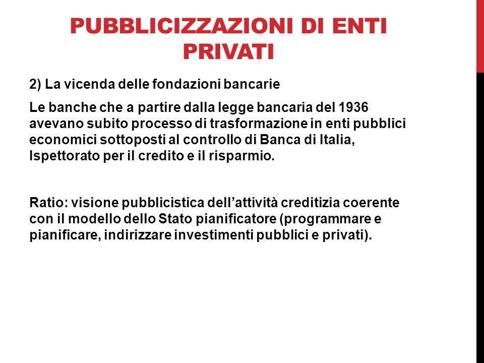 PUBBLICIZZAZIONI DI ENTI PRIVATI 2) La vicenda delle fondazioni bancarie Le banche che a partire dalla legge bancaria del 1936 avevano subito processo