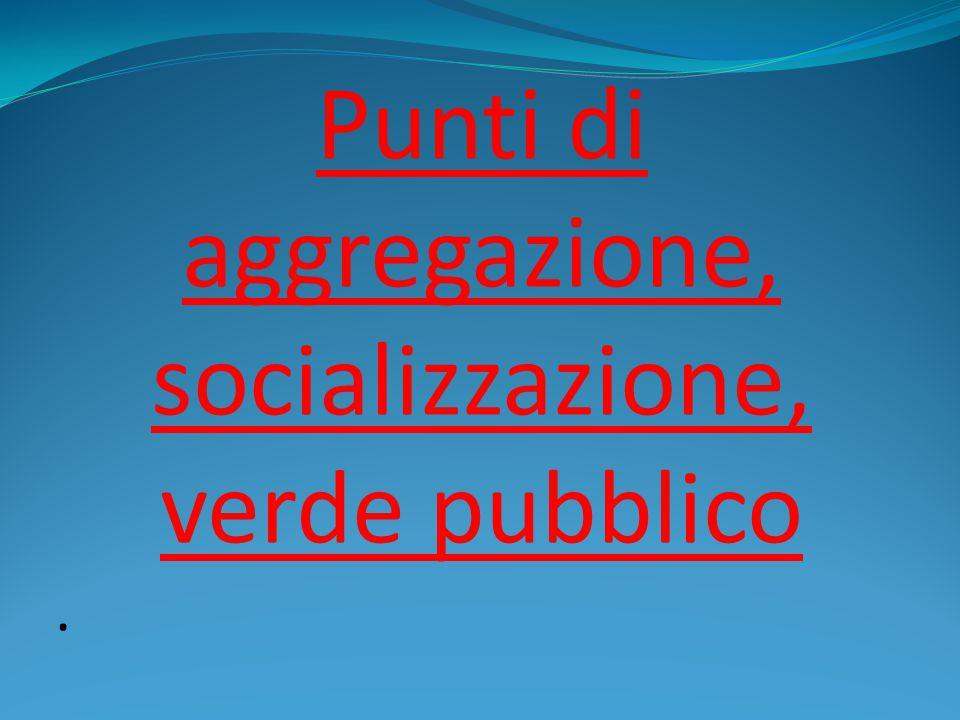Punti di aggregazione, socializzazione, verde pubblico.