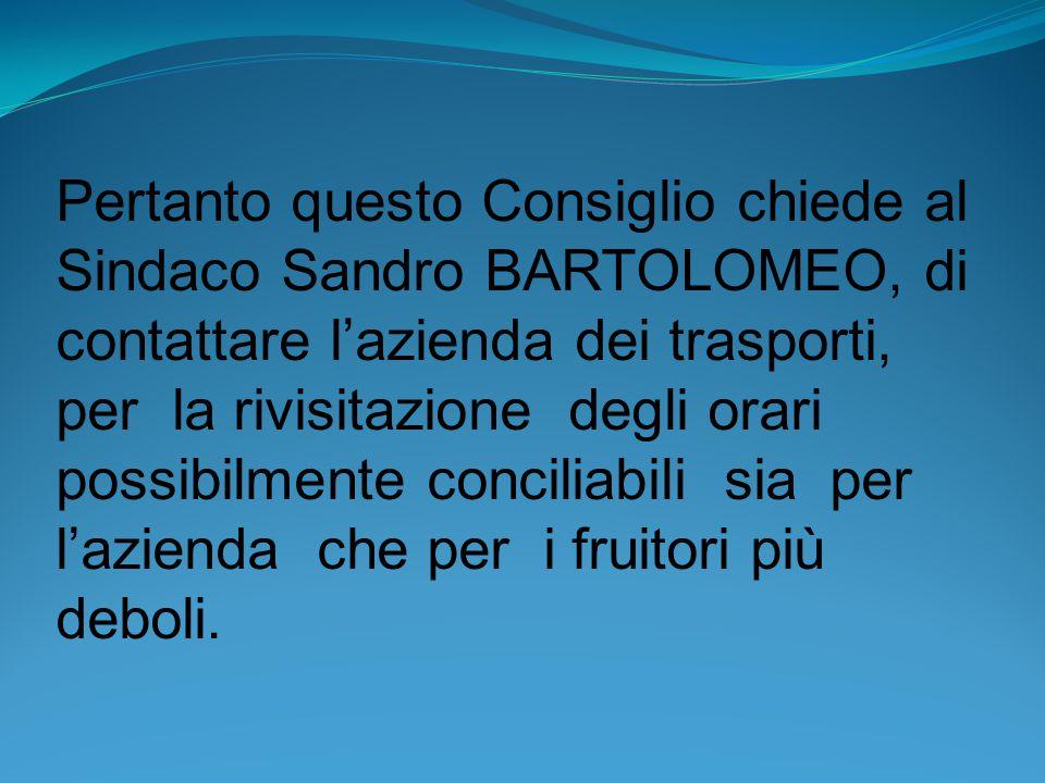 Pertanto questo Consiglio chiede al Sindaco Sandro BARTOLOMEO, di contattare l'azienda dei trasporti, per la rivisitazione degli orari possibilmente c