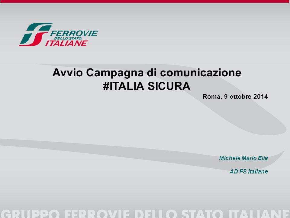 Avvio Campagna di comunicazione #ITALIA SICURA Roma, 9 ottobre 2014 Michele Mario Elia AD FS Italiane