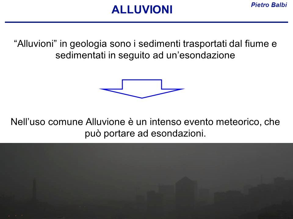 """Pietro Balbi ALLUVIONI """"Alluvioni"""" in geologia sono i sedimenti trasportati dal fiume e sedimentati in seguito ad un'esondazione Nell'uso comune Alluv"""
