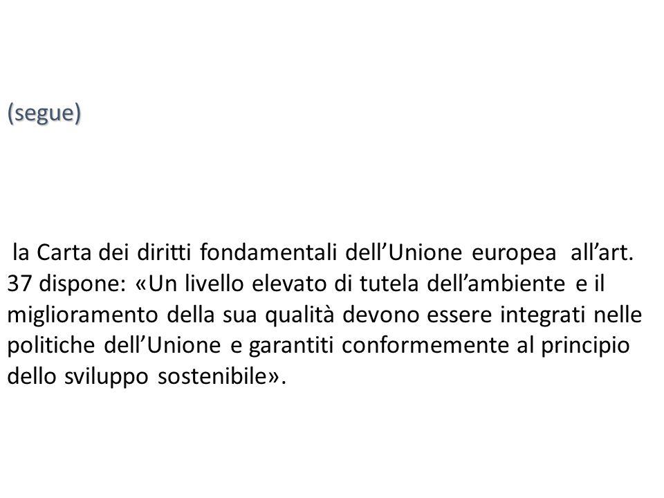 (segue) la Carta dei diritti fondamentali dell'Unione europea all'art. 37 dispone: «Un livello elevato di tutela dell'ambiente e il miglioramento dell
