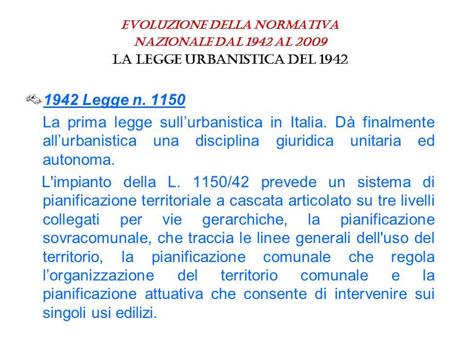 Evoluzione della normativa nazionale dal 1942 al 2009 La legge urbanistica del 1942 1942 Legge n. 1150 La prima legge sull'urbanistica in Italia. Dà f
