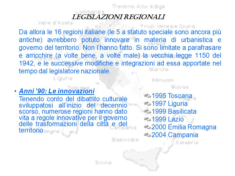 Legislazioni regionali Da allora le 16 regioni italiane (le 5 a statuto speciale sono ancora più antiche) avrebbero potuto innovare in materia di urba