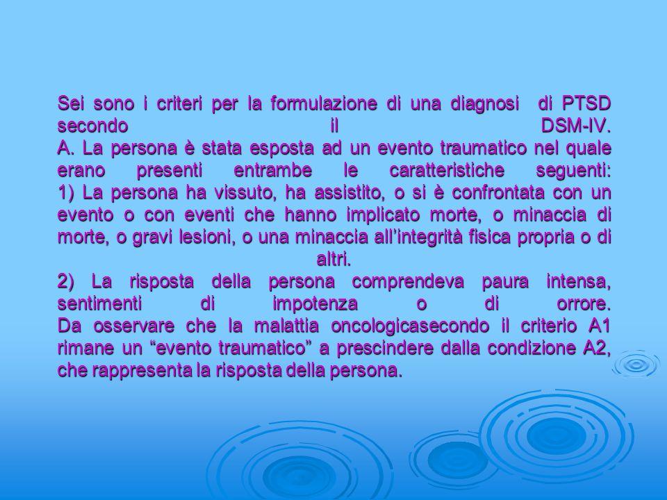 Sei sono i criteri per la formulazione di una diagnosi di PTSD secondo il DSM-IV. A. La persona è stata esposta ad un evento traumatico nel quale eran
