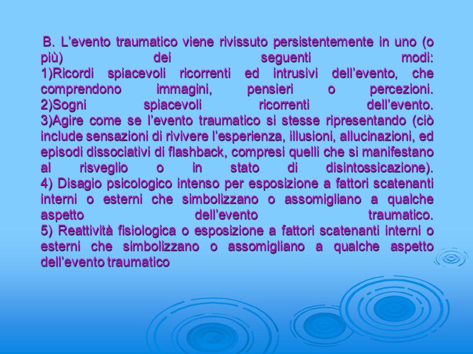 B. L'evento traumatico viene rivissuto persistentemente in uno (o più) dei seguenti modi: 1)Ricordi spiacevoli ricorrenti ed intrusivi dell'evento, ch