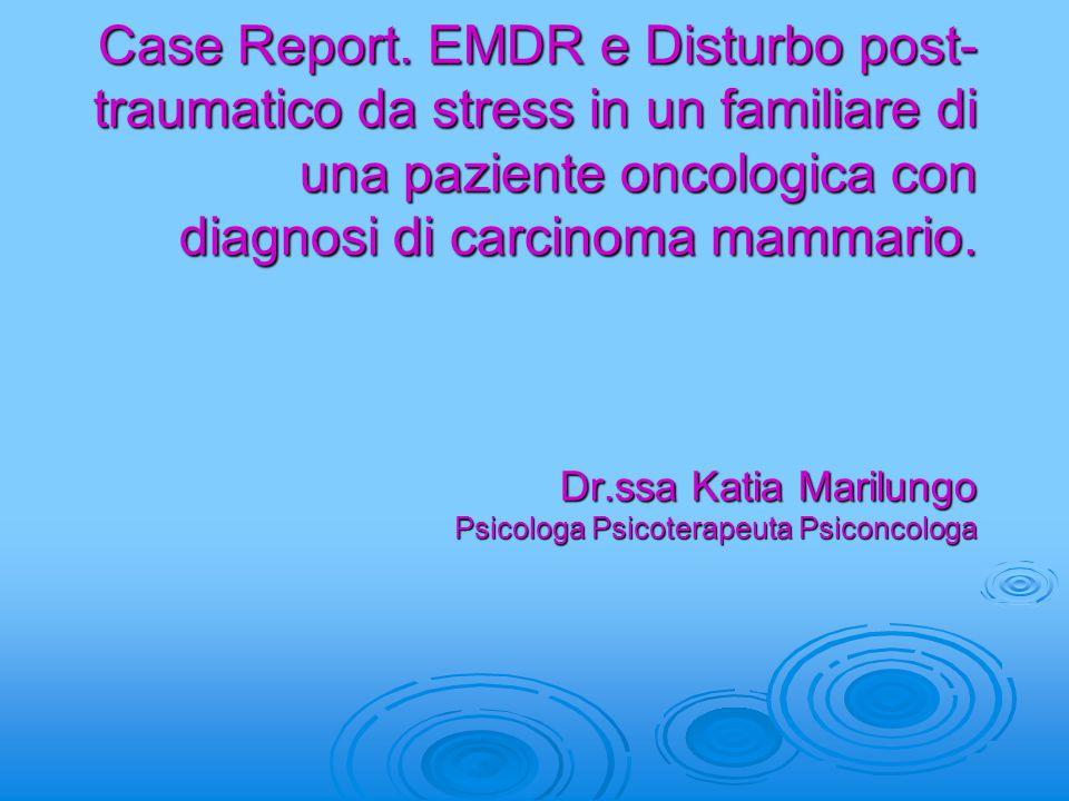Case Report. EMDR e Disturbo post- traumatico da stress in un familiare di una paziente oncologica con diagnosi di carcinoma mammario. Dr.ssa Katia Ma