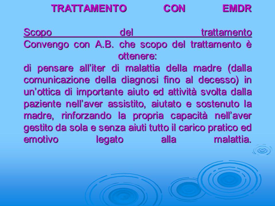 TRATTAMENTO CON EMDR Scopo del trattamento Convengo con A.B. che scopo del trattamento è ottenere: di pensare all'iter di malattia della madre (dalla