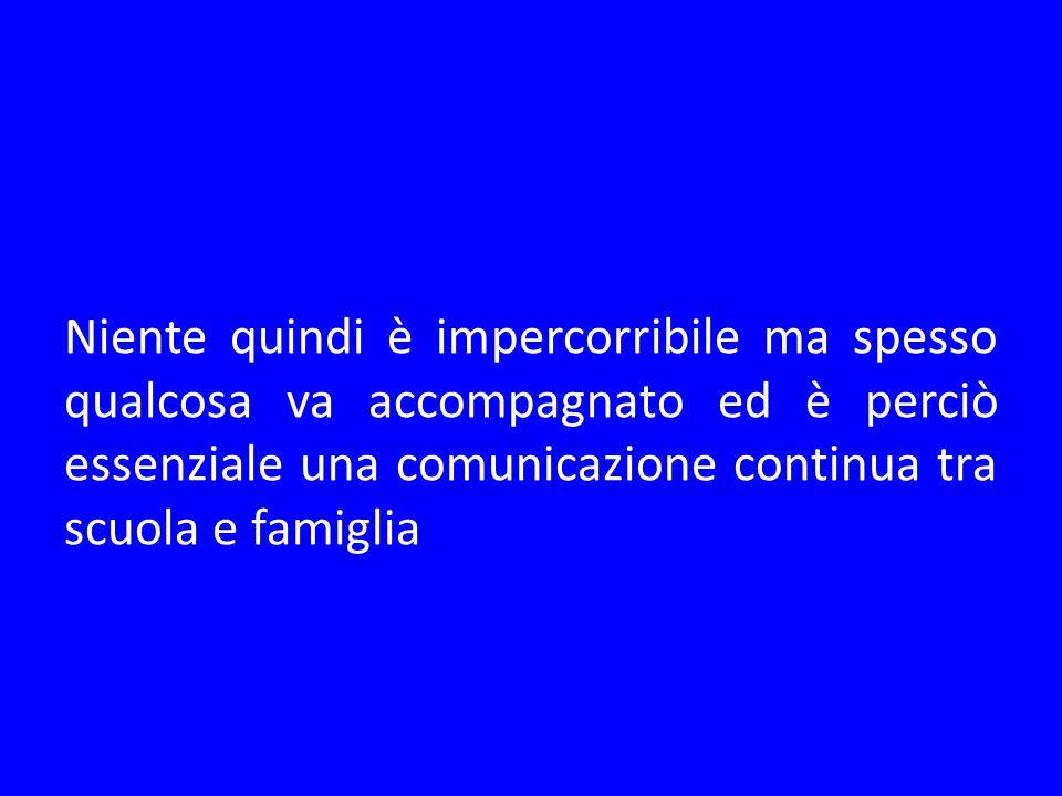 Niente quindi è impercorribile ma spesso qualcosa va accompagnato ed è perciò essenziale una comunicazione continua tra scuola e famiglia