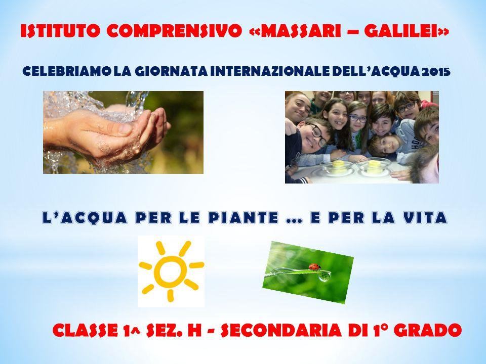 ISTITUTO COMPRENSIVO «MASSARI – GALILEI» CELEBRIAMO LA GIORNATA INTERNAZIONALE DELL'ACQUA 2015 CLASSE 1^ SEZ. H - SECONDARIA DI 1° GRADO
