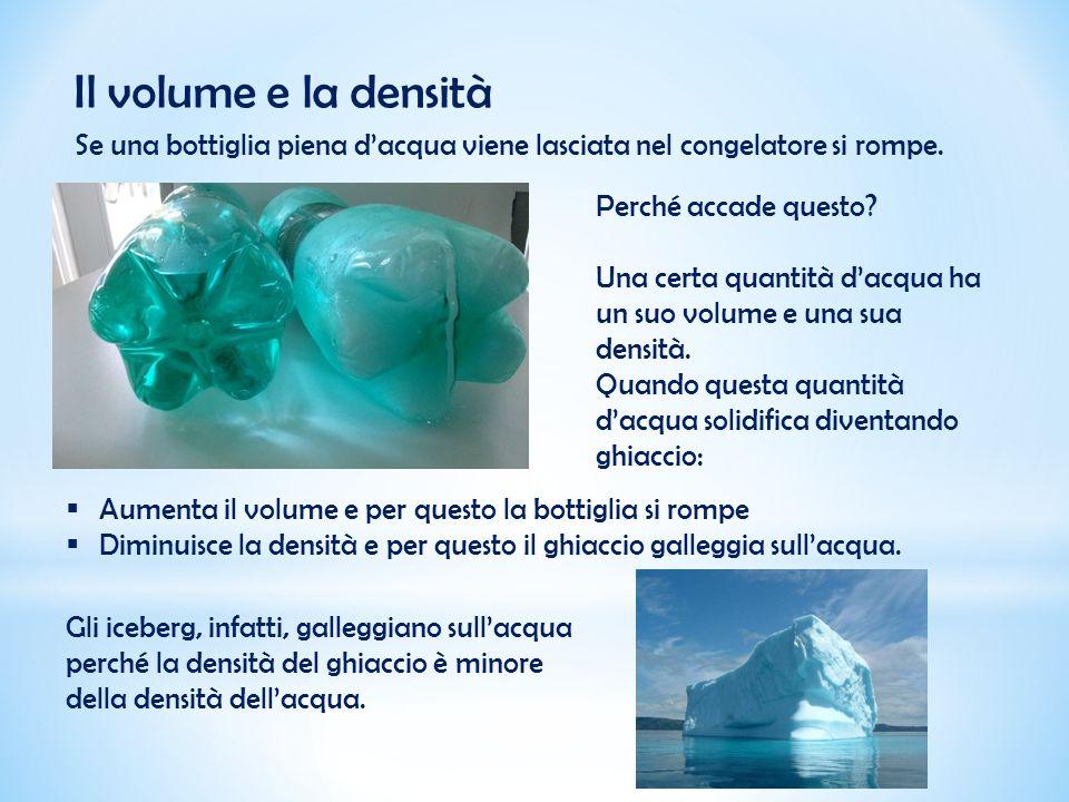 Il volume e la densità Se una bottiglia piena d'acqua viene lasciata nel congelatore si rompe. Perché accade questo? Una certa quantità d'acqua ha un